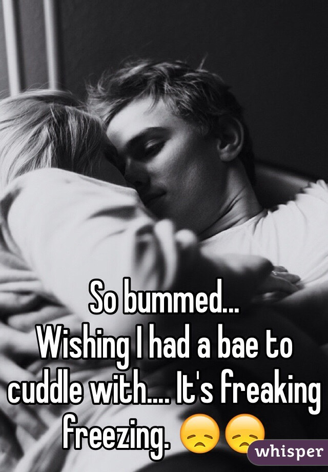 So bummed...  Wishing I had a bae to cuddle with.... It's freaking freezing. 😞😞