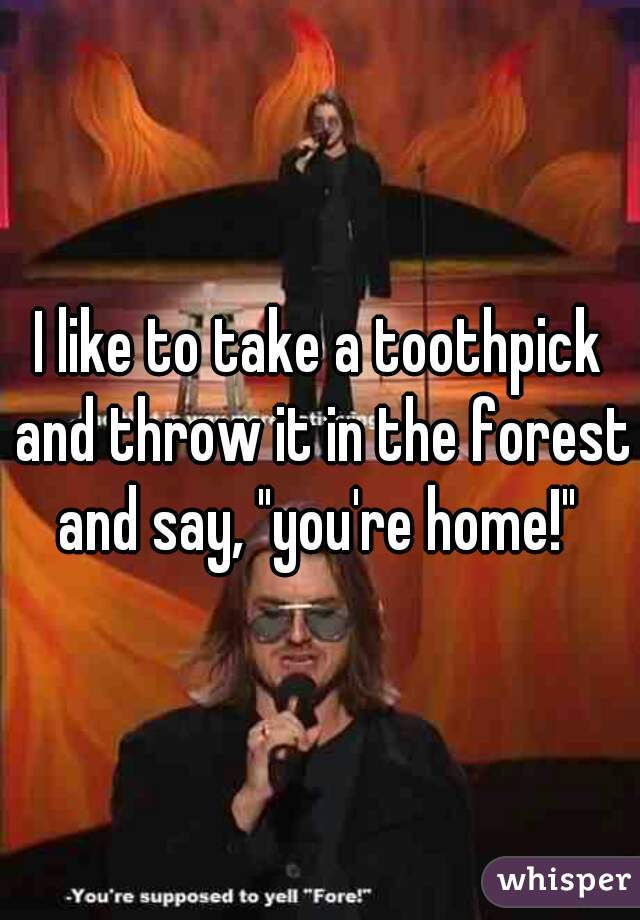 "I like to take a toothpick and throw it in the forest and say, ""you're home!"""