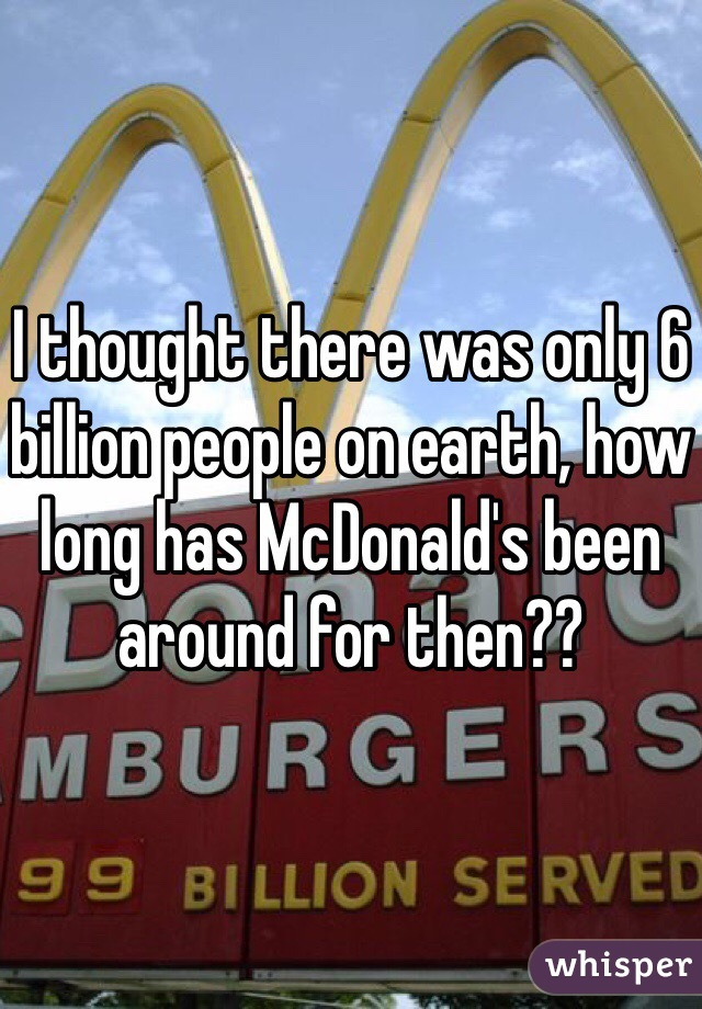 I thought there was only 6 billion people on earth, how long has McDonald's been around for then??