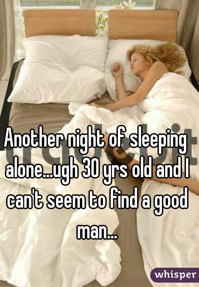 Another night of sleeping alone...ugh 30 yrs old and I can't seem to find a good man...