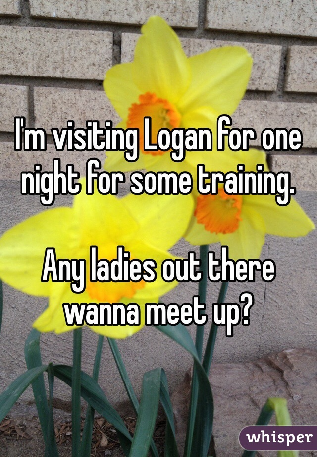 I'm visiting Logan for one night for some training.   Any ladies out there wanna meet up?