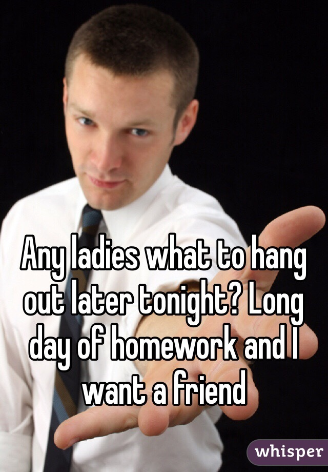 Any ladies what to hang out later tonight? Long day of homework and I want a friend