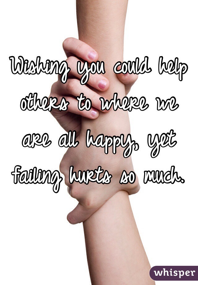 Wishing you could help others to where we are all happy, yet failing hurts so much.