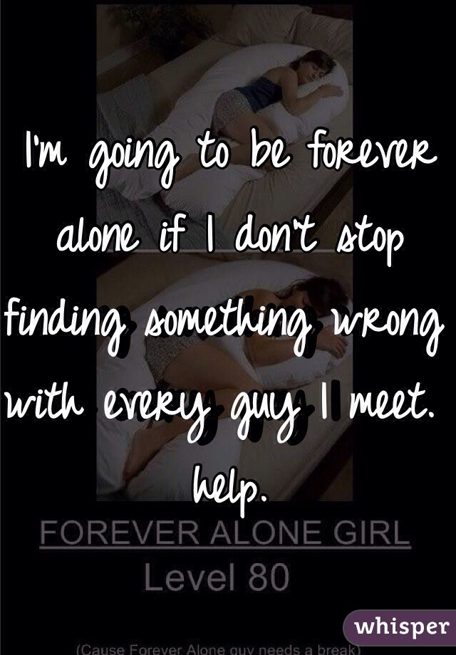 I'm going to be forever alone if I don't stop finding something wrong with every guy I meet. help.