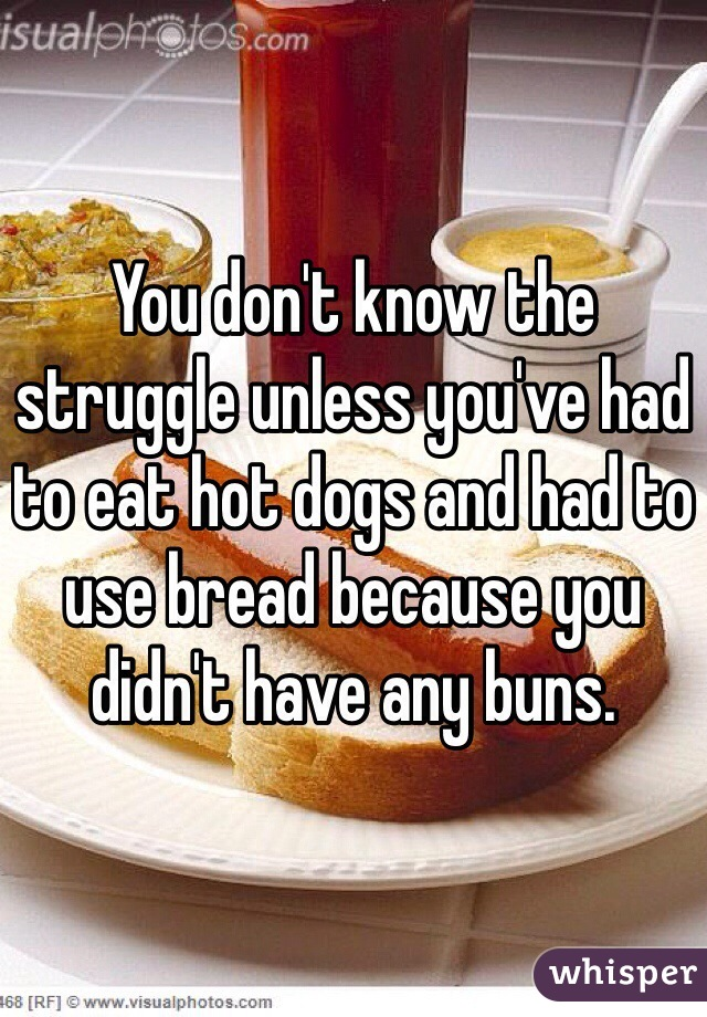 You don't know the struggle unless you've had to eat hot dogs and had to use bread because you didn't have any buns.