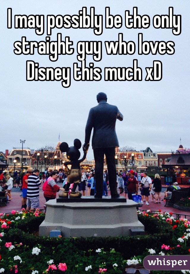 I may possibly be the only straight guy who loves Disney this much xD