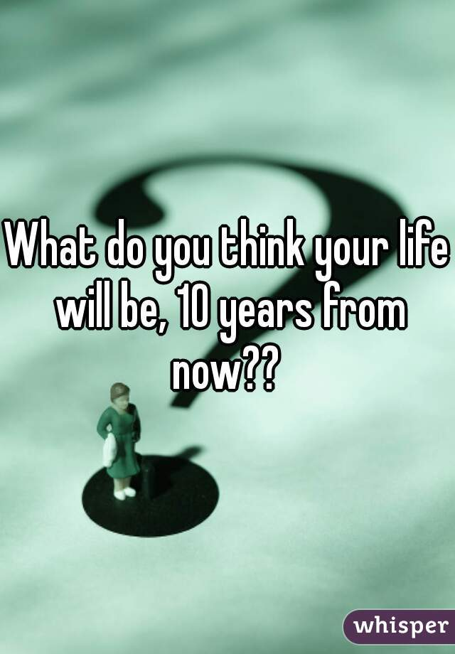 What do you think your life will be, 10 years from now??