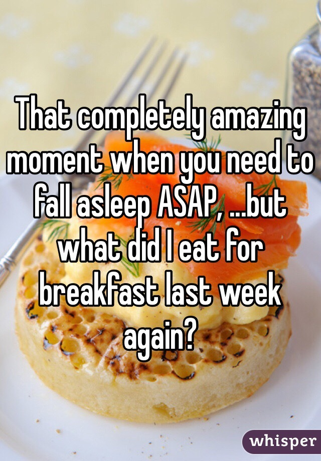 That completely amazing moment when you need to fall asleep ASAP, ...but what did I eat for breakfast last week again?