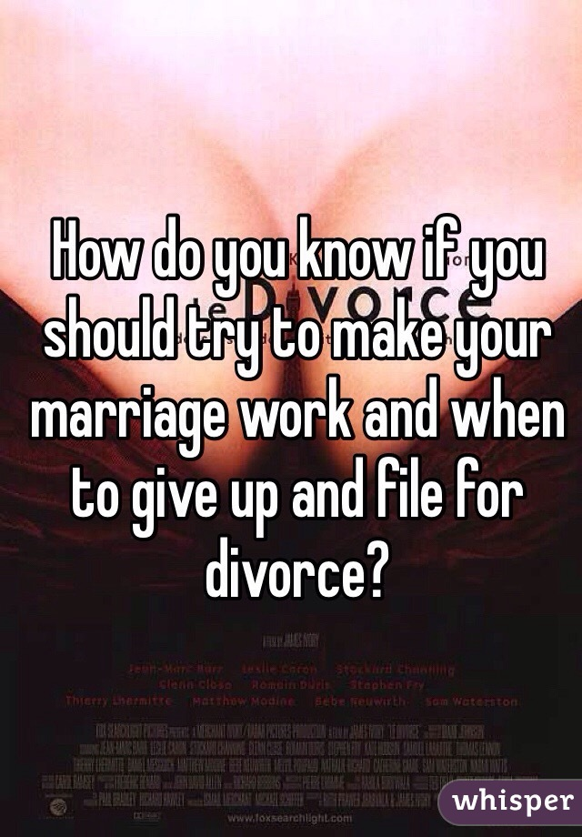 How do you know if you should try to make your marriage work and when to give up and file for divorce?