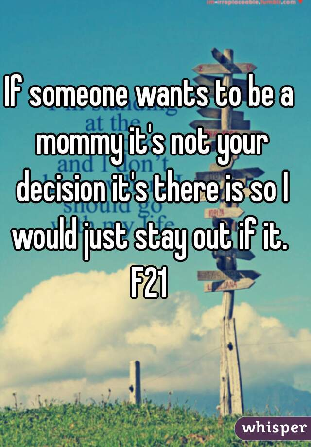 If someone wants to be a mommy it's not your decision it's there is so I would just stay out if it.  F21