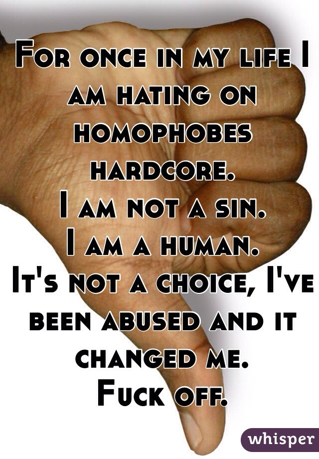 For once in my life I am hating on homophobes hardcore.  I am not a sin. I am a human. It's not a choice, I've been abused and it changed me. Fuck off.