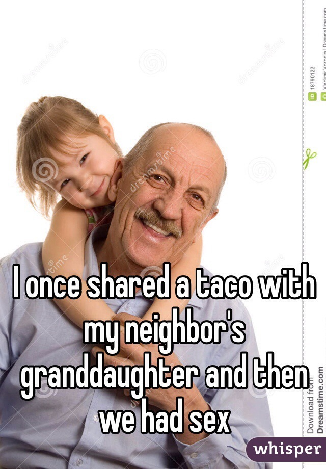 I once shared a taco with my neighbor's granddaughter and then we had sex
