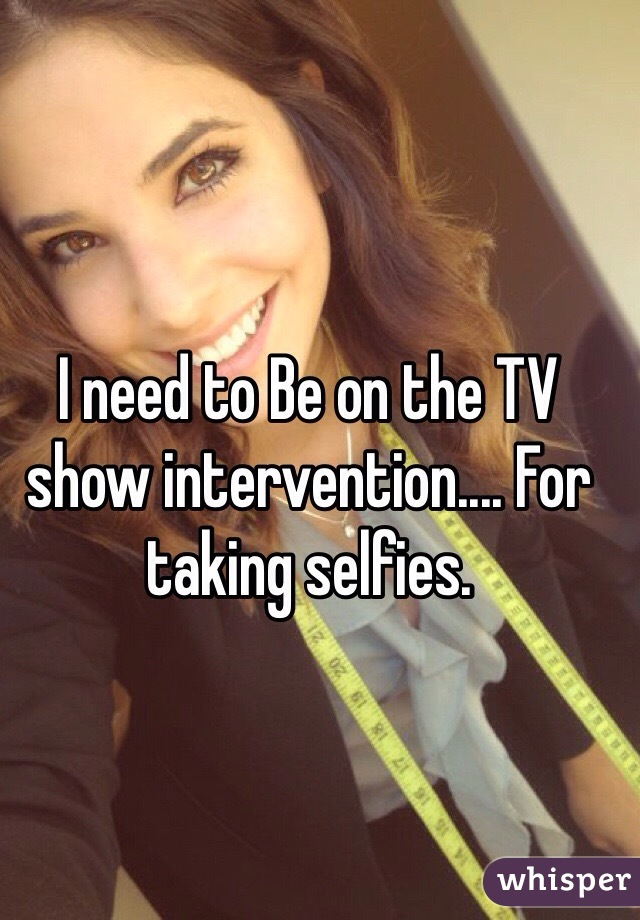 I need to Be on the TV show intervention.... For taking selfies.