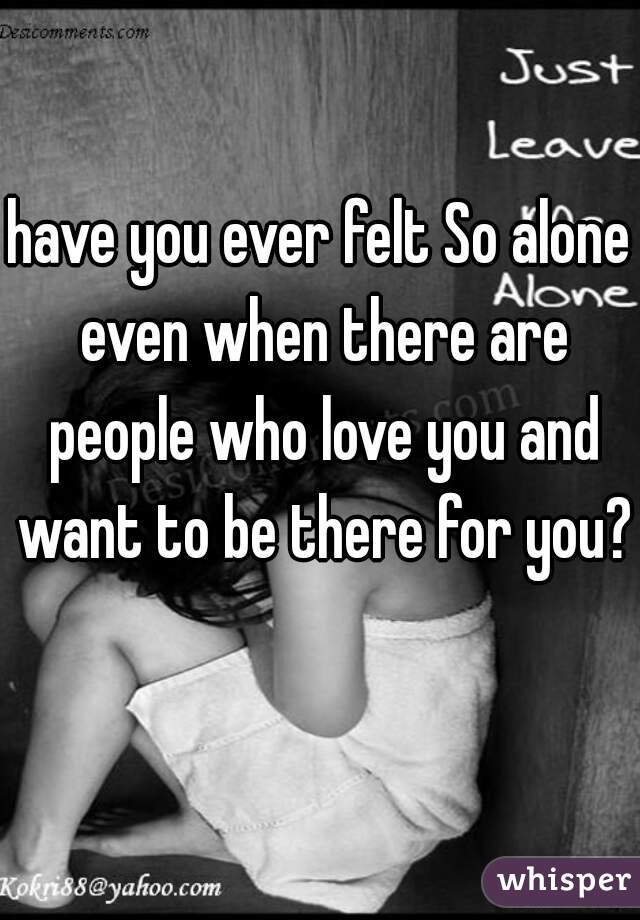have you ever felt So alone even when there are people who love you and want to be there for you?