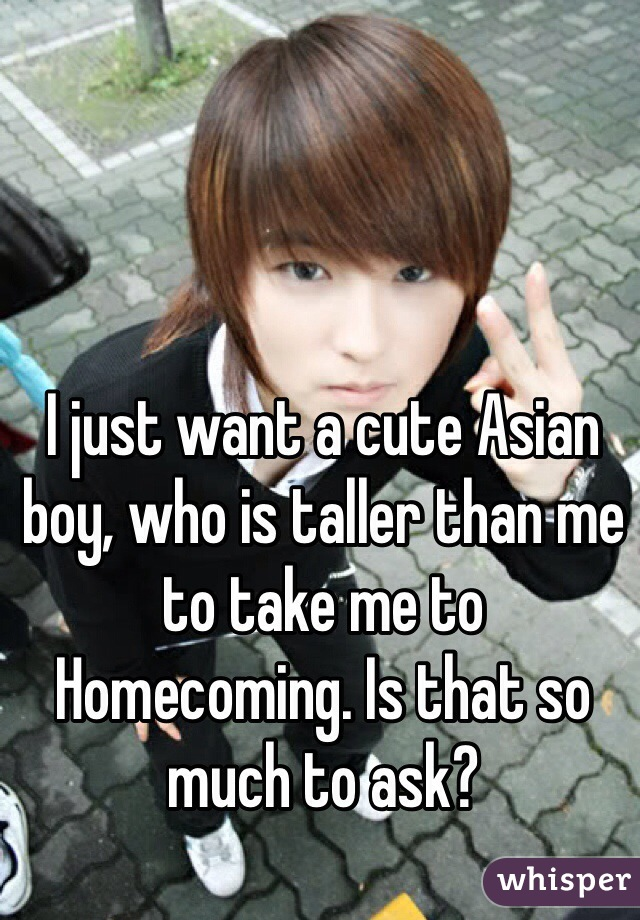 I just want a cute Asian boy, who is taller than me to take me to Homecoming. Is that so much to ask?