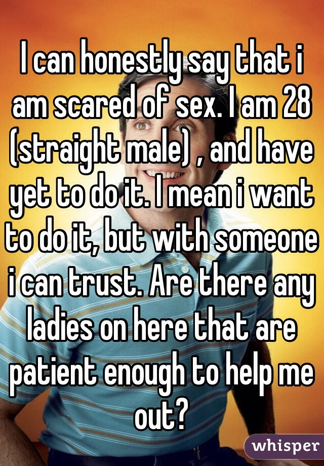 I can honestly say that i am scared of sex. I am 28 (straight male) , and have yet to do it. I mean i want to do it, but with someone i can trust. Are there any ladies on here that are patient enough to help me out?