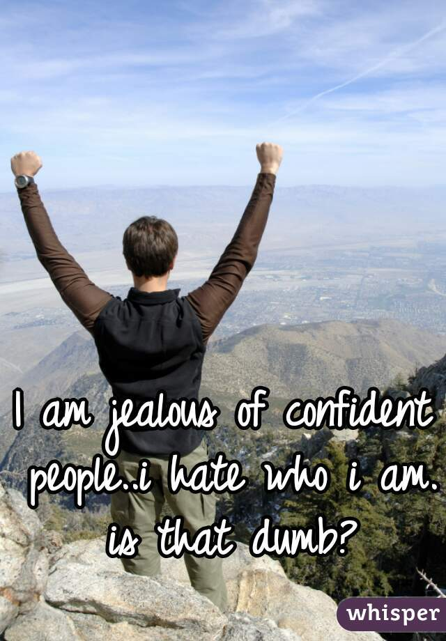I am jealous of confident people..i hate who i am. is that dumb?