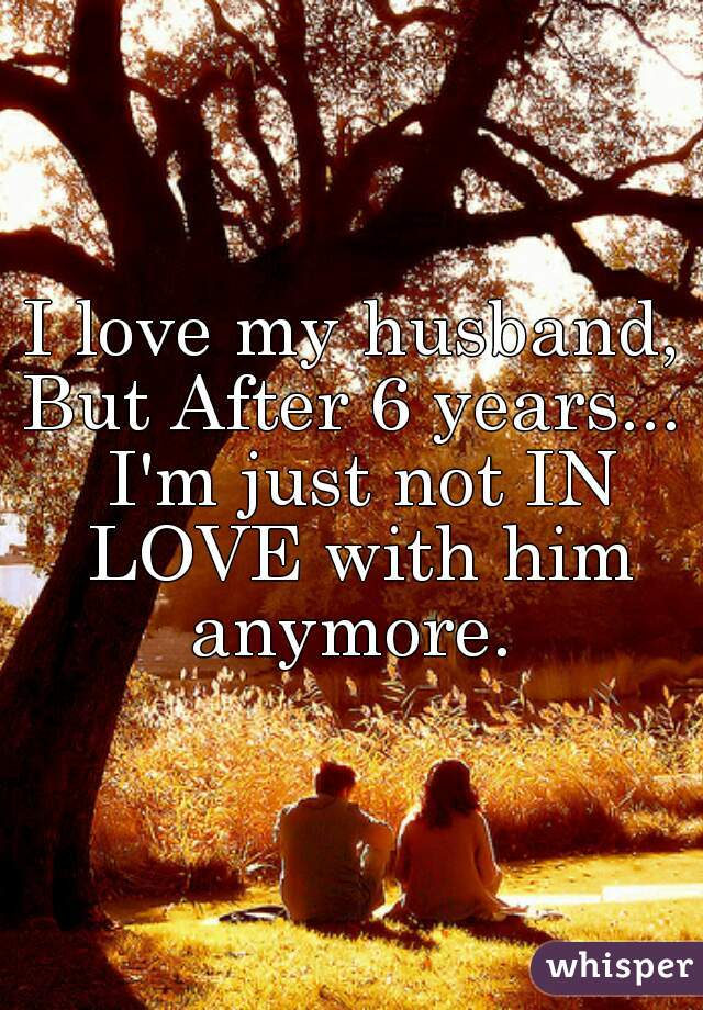 I love my husband, But After 6 years...  I'm just not IN LOVE with him anymore.