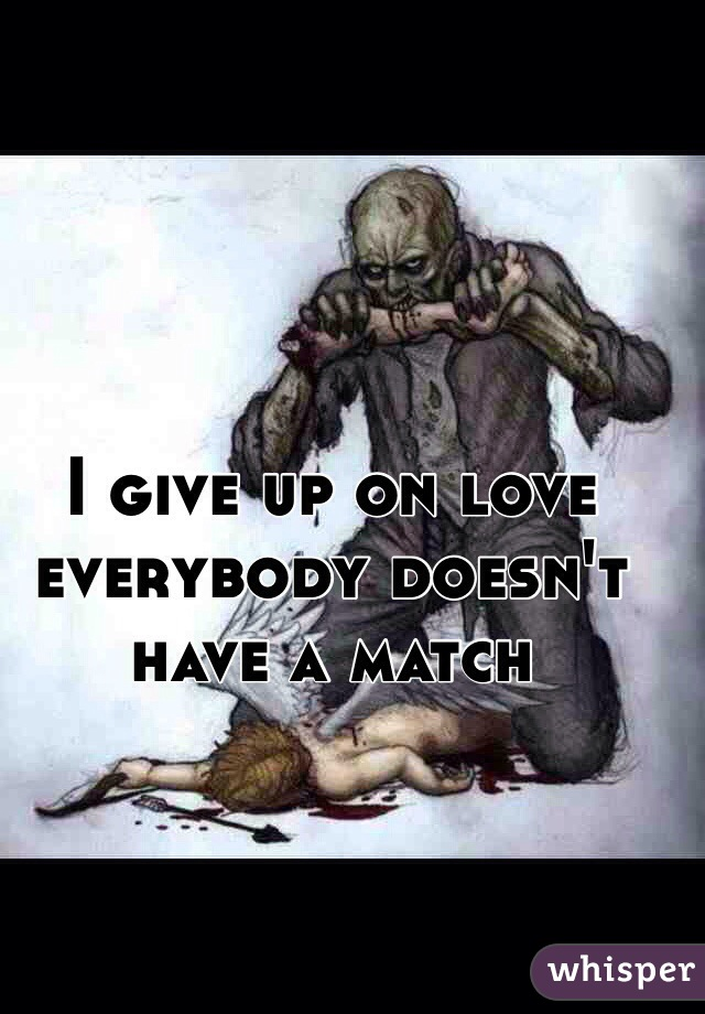 I give up on love everybody doesn't have a match