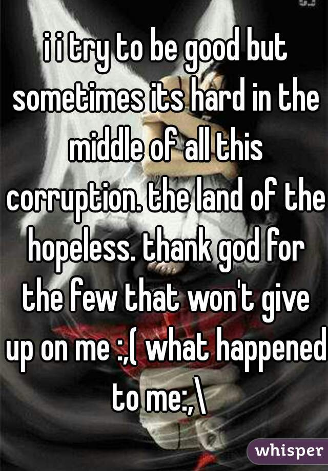 i i try to be good but sometimes its hard in the middle of all this corruption. the land of the hopeless. thank god for the few that won't give up on me :,( what happened to me:,\