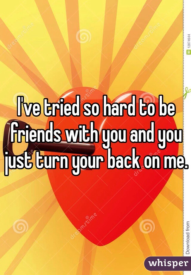 I've tried so hard to be friends with you and you just turn your back on me.