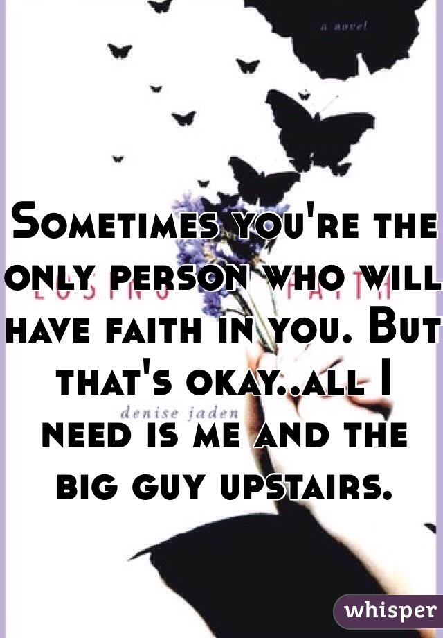Sometimes you're the only person who will have faith in you. But that's okay..all I need is me and the big guy upstairs.