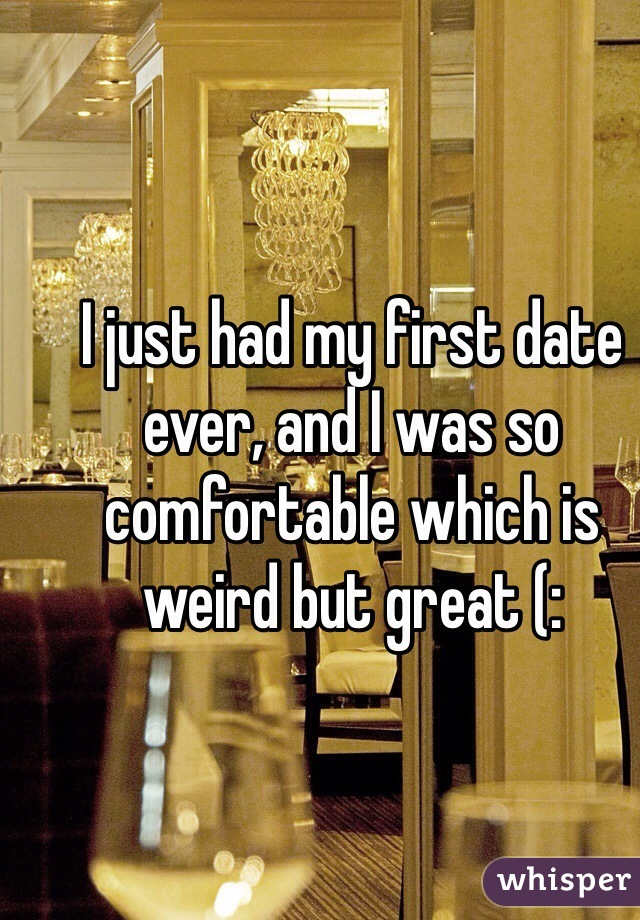 I just had my first date ever, and I was so comfortable which is weird but great (: