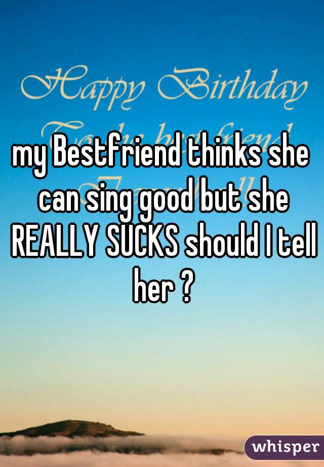 my Bestfriend thinks she can sing good but she REALLY SUCKS should I tell her ?