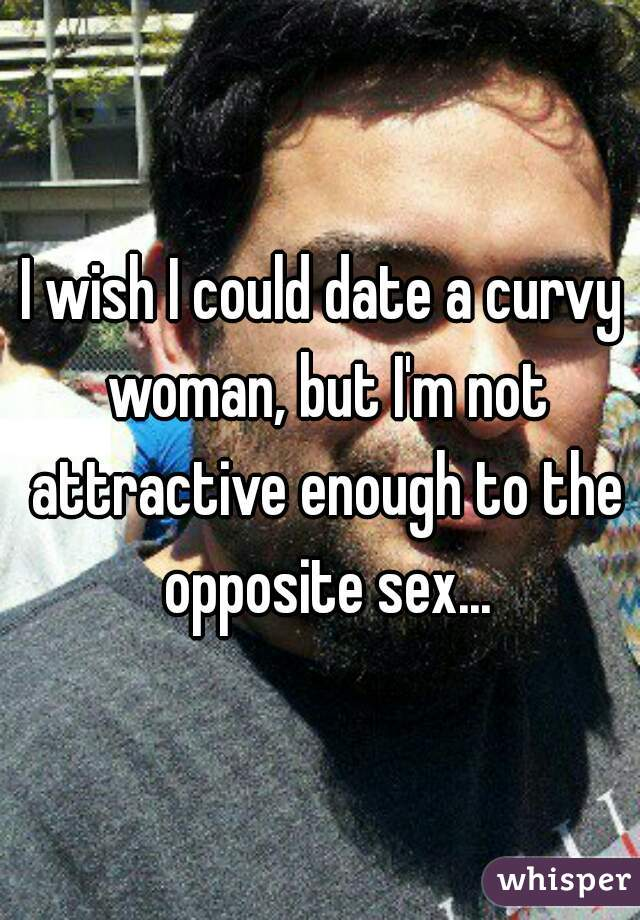 I wish I could date a curvy woman, but I'm not attractive enough to the opposite sex...