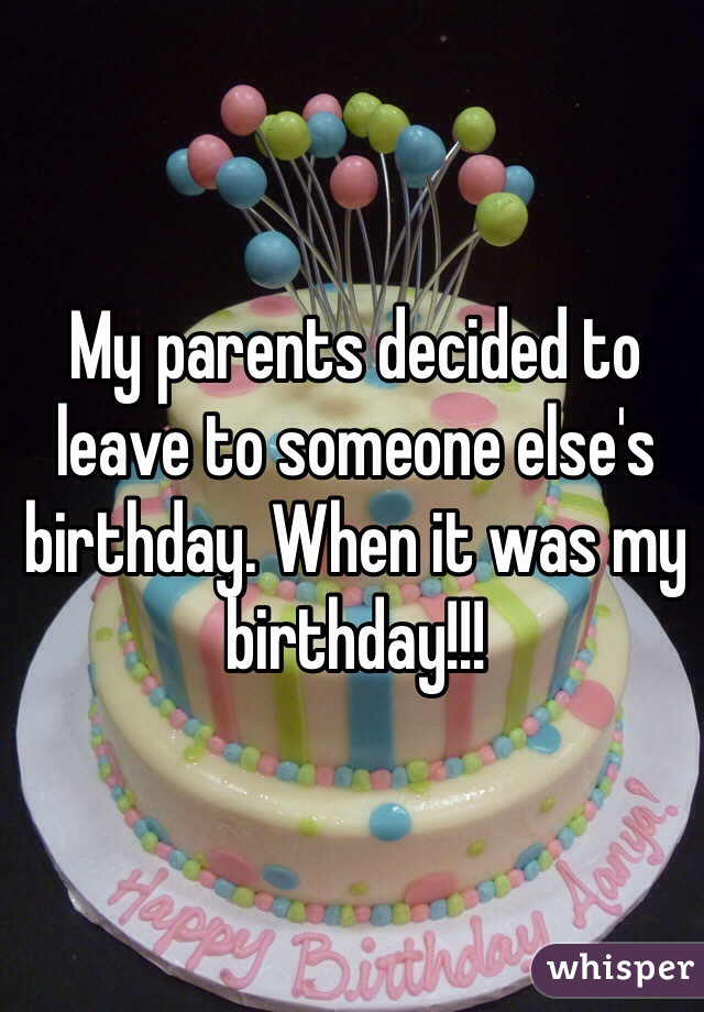 My parents decided to leave to someone else's birthday. When it was my birthday!!!
