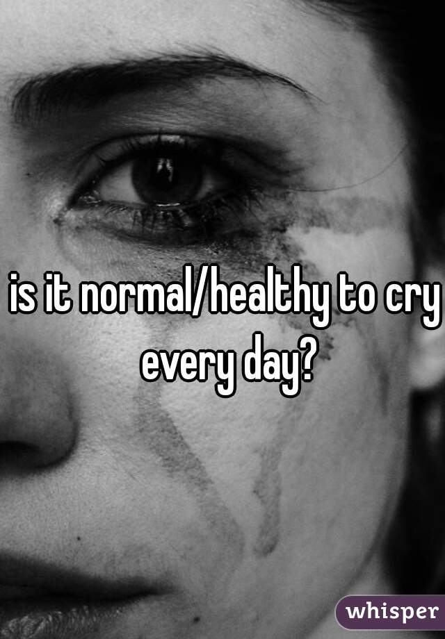 is it normal/healthy to cry every day?