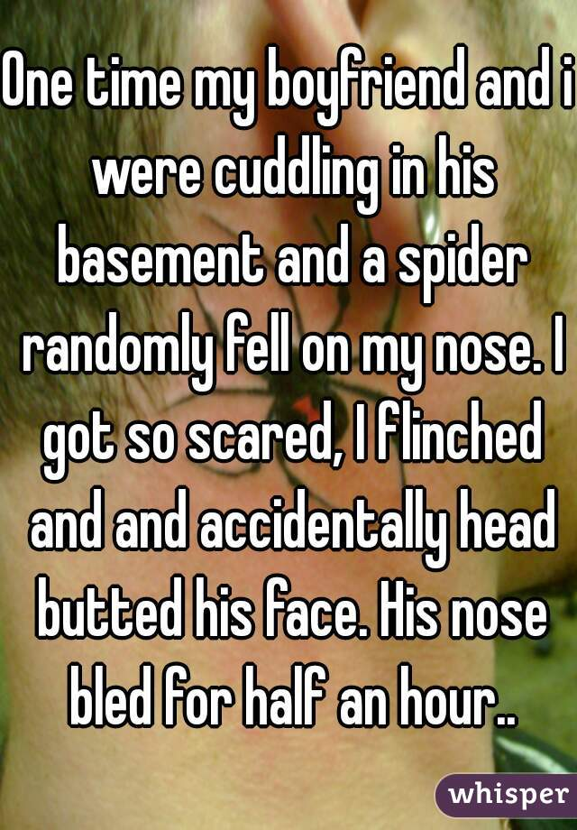 One time my boyfriend and i were cuddling in his basement and a spider randomly fell on my nose. I got so scared, I flinched and and accidentally head butted his face. His nose bled for half an hour..