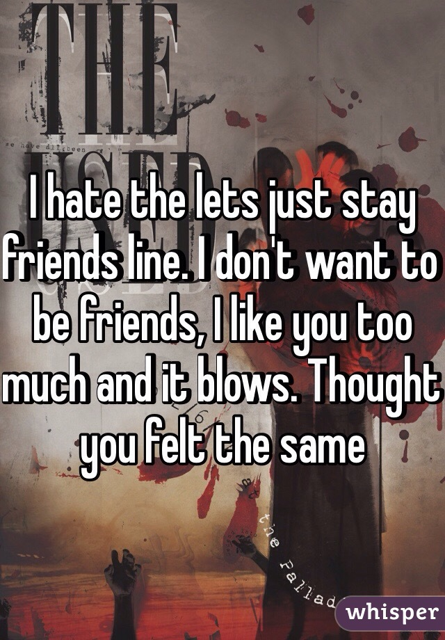 I hate the lets just stay friends line. I don't want to be friends, I like you too much and it blows. Thought you felt the same