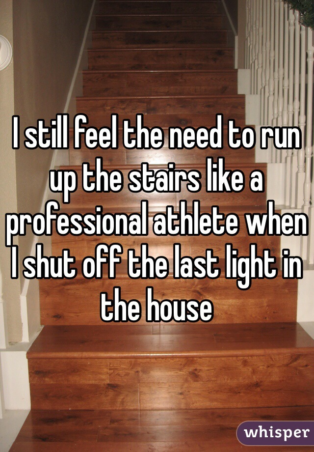 I still feel the need to run up the stairs like a professional athlete when I shut off the last light in the house