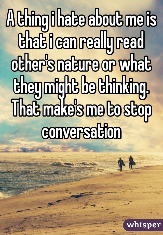 A thing i hate about me is that i can really read other's nature or what they might be thinking. That make's me to stop conversation