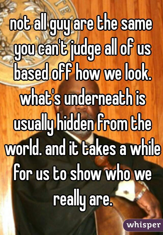 not all guy are the same you can't judge all of us based off how we look. what's underneath is usually hidden from the world. and it takes a while for us to show who we really are.