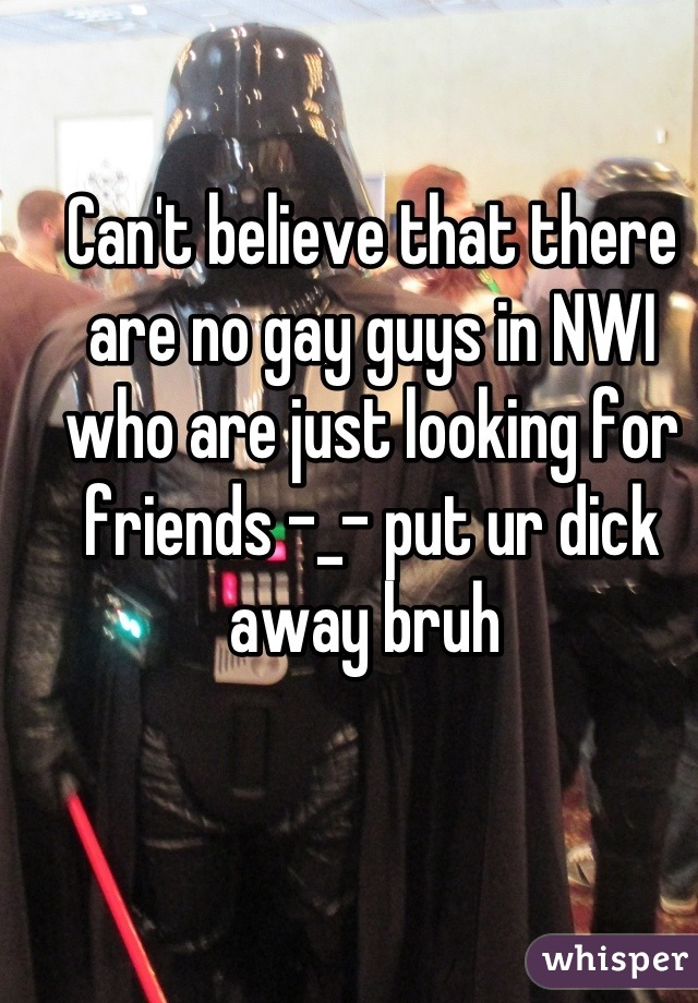 Can't believe that there are no gay guys in NWI who are just looking for friends -_- put ur dick away bruh