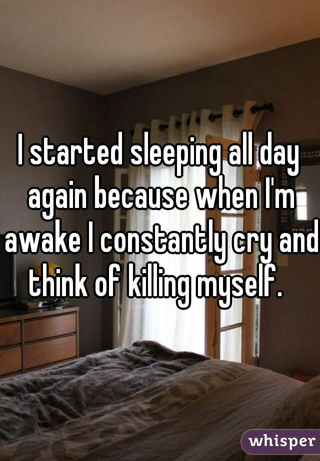I started sleeping all day again because when I'm awake I constantly cry and think of killing myself.