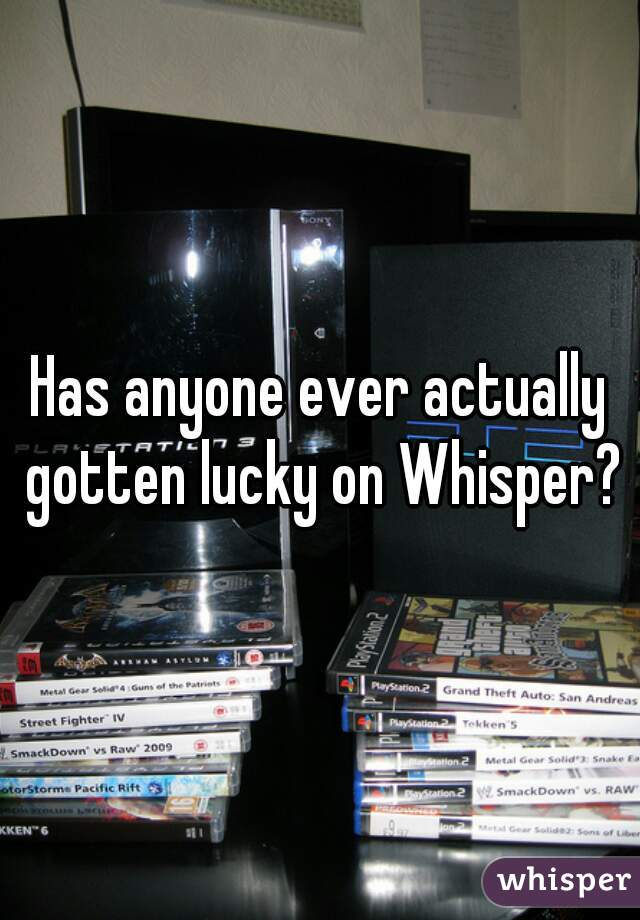 Has anyone ever actually gotten lucky on Whisper?