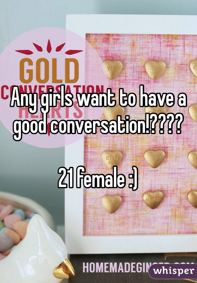 Any girls want to have a good conversation!????  21 female :)