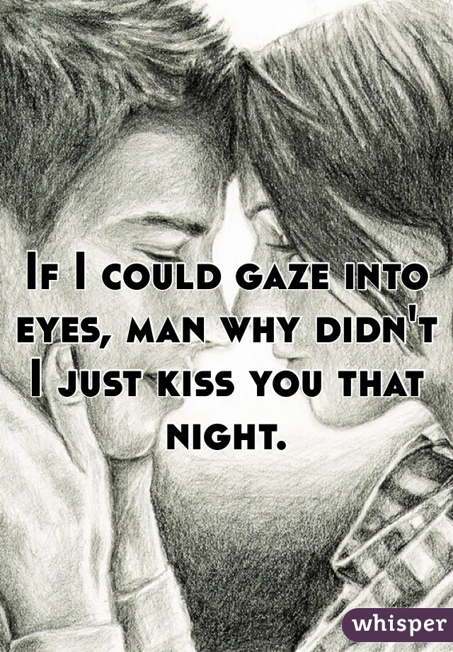 If I could gaze into eyes, man why didn't I just kiss you that night.