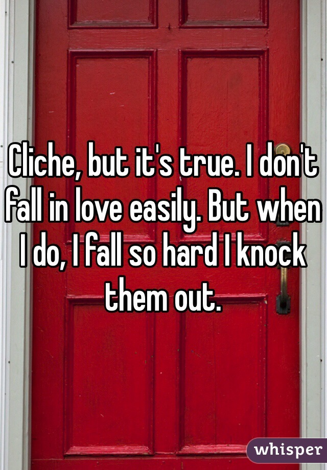 Cliche, but it's true. I don't fall in love easily. But when I do, I fall so hard I knock them out.