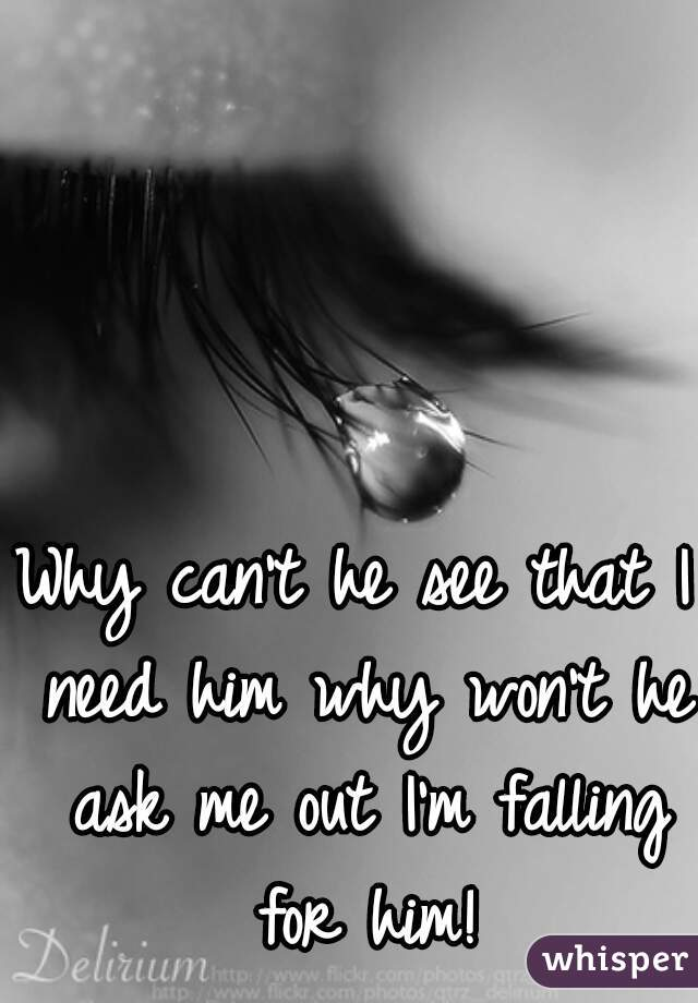 Why can't he see that I need him why won't he ask me out I'm falling for him!