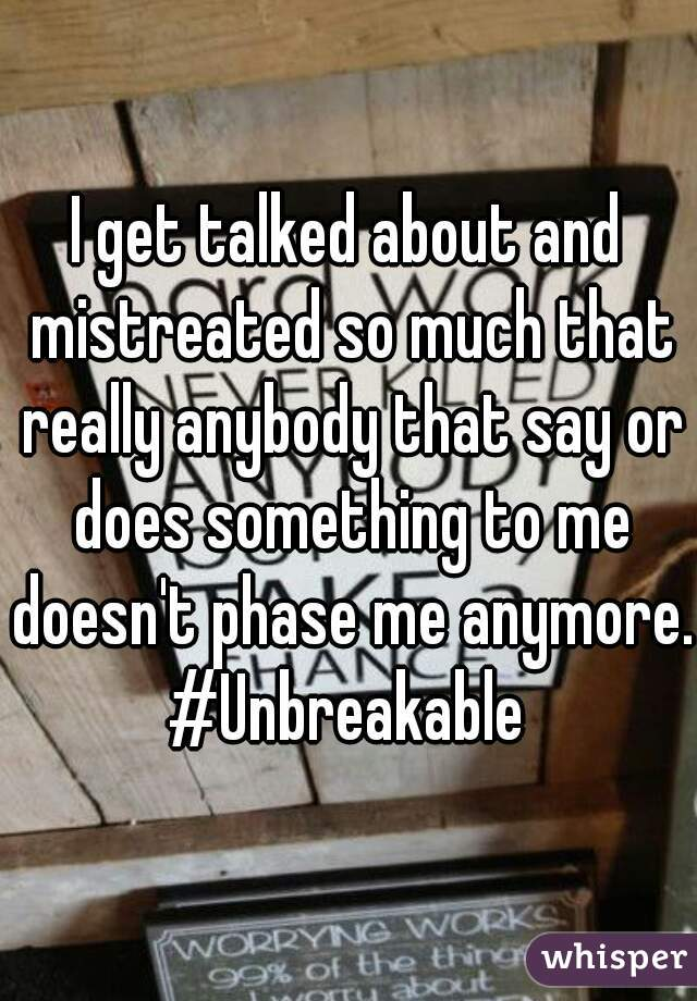 I get talked about and mistreated so much that really anybody that say or does something to me doesn't phase me anymore. #Unbreakable