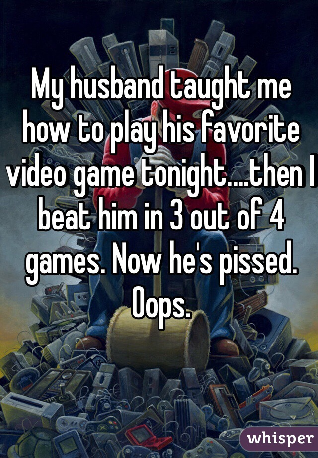 My husband taught me how to play his favorite video game tonight....then I beat him in 3 out of 4 games. Now he's pissed. Oops.