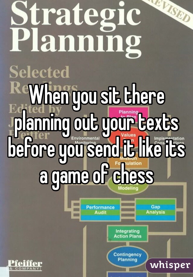 When you sit there planning out your texts before you send it like its a game of chess