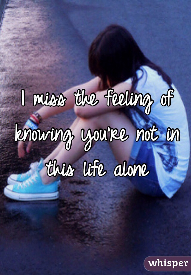 I miss the feeling of knowing you're not in this life alone