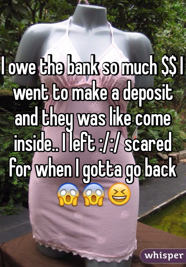 I owe the bank so much $$ I went to make a deposit and they was like come inside.. I left :/:/ scared for when I gotta go back 😱😱😆