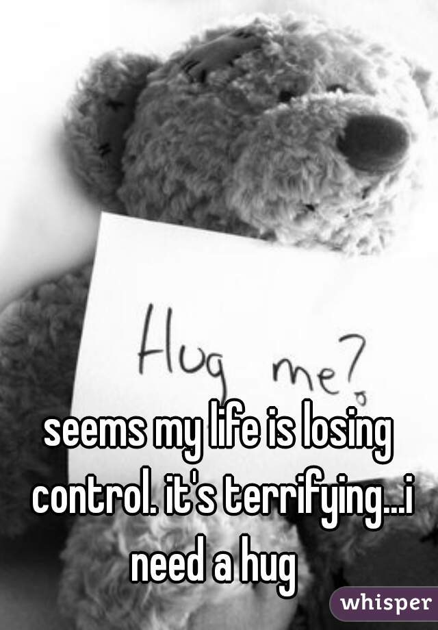 seems my life is losing control. it's terrifying...i need a hug