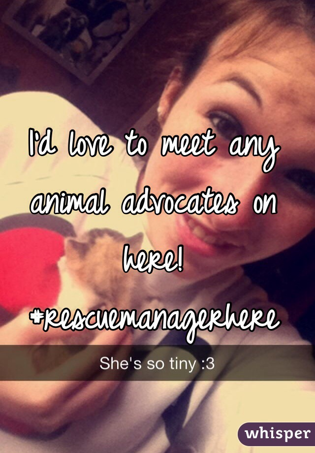 I'd love to meet any animal advocates on here! #rescuemanagerhere